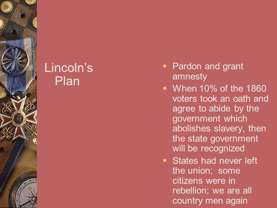 Lincoln's Plan  Pardon and grant amnesty  When 10% of the 1860 voters took an oath and agree to abide by the government which abolishes slavery, then the state government will be recognized  States had never left the union; some citizens were in rebellion; we are all country men again