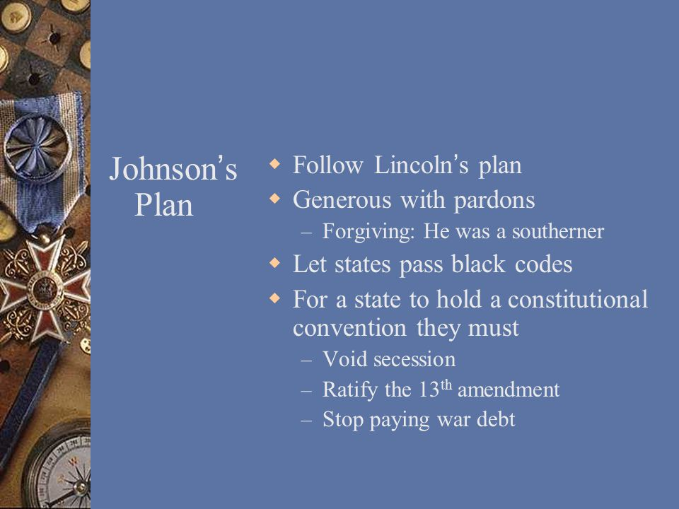 Johnson ' s Plan  Follow Lincoln's plan  Generous with pardons – Forgiving: He was a southerner  Let states pass black codes  For a state to hold a constitutional convention they must – Void secession – Ratify the 13 th amendment – Stop paying war debt