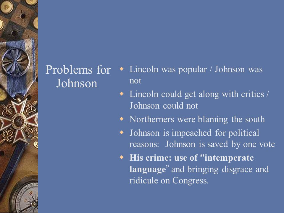 Problems for Johnson  Lincoln was popular / Johnson was not  Lincoln could get along with critics / Johnson could not  Northerners were blaming the south  Johnson is impeached for political reasons: Johnson is saved by one vote  His crime: use of intemperate language and bringing disgrace and ridicule on Congress.