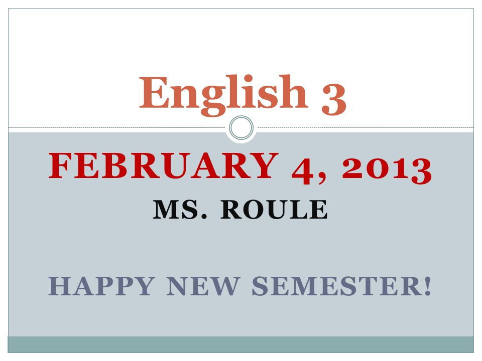 FEBRUARY 4, 2013 MS. ROULE HAPPY NEW SEMESTER! English 3