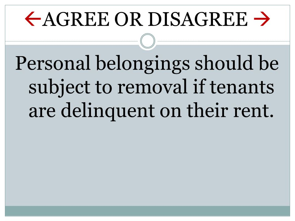  AGREE OR DISAGREE  Personal belongings should be subject to removal if tenants are delinquent on their rent.