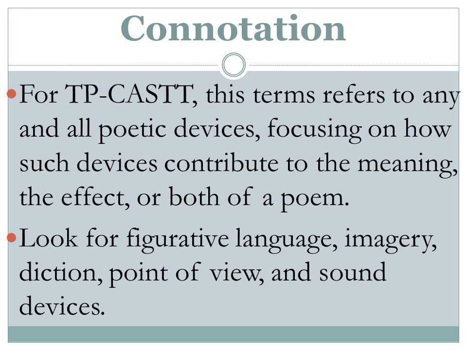 Connotation For TP-CASTT, this terms refers to any and all poetic devices, focusing on how such devices contribute to the meaning, the effect, or both of a poem.