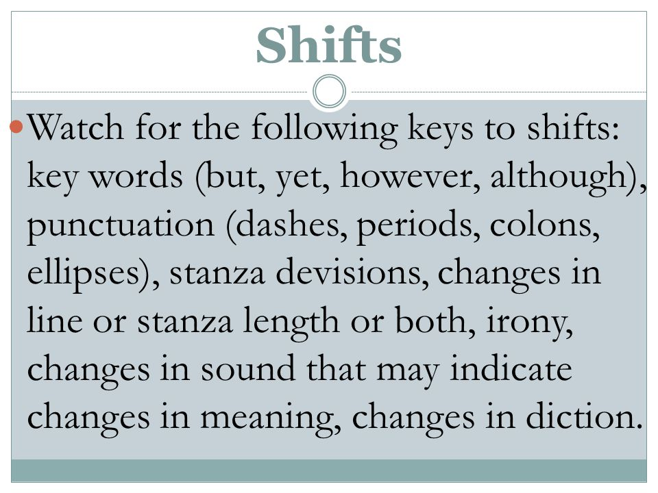 Shifts Watch for the following keys to shifts: key words (but, yet, however, although), punctuation (dashes, periods, colons, ellipses), stanza devisions, changes in line or stanza length or both, irony, changes in sound that may indicate changes in meaning, changes in diction.