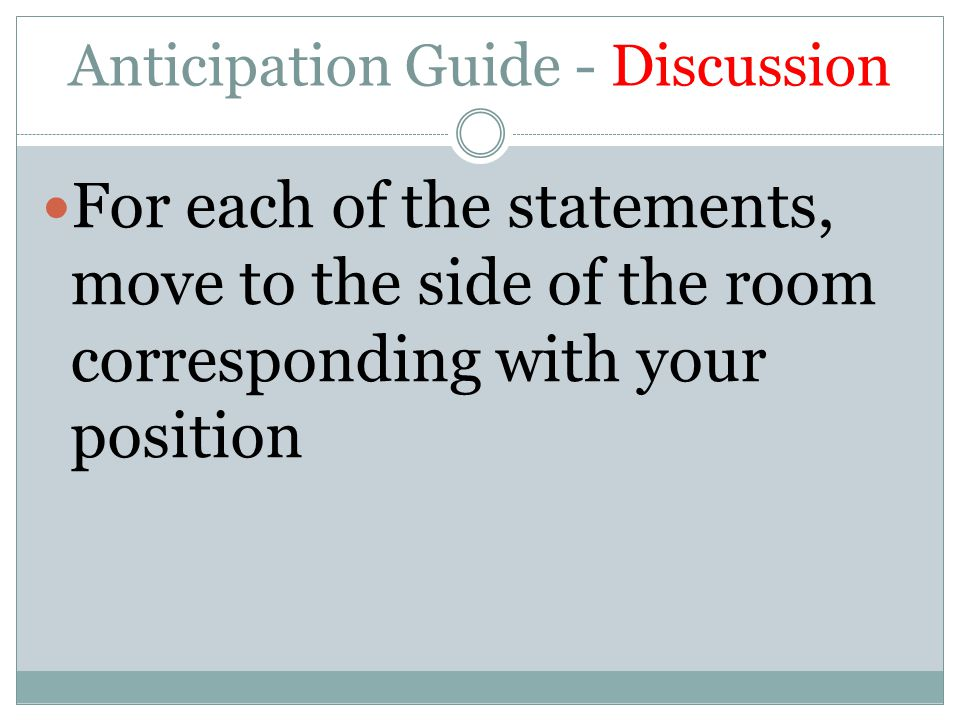 Anticipation Guide - Discussion For each of the statements, move to the side of the room corresponding with your position