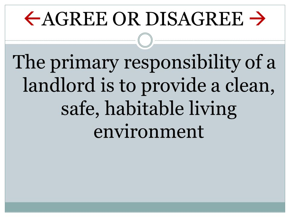  AGREE OR DISAGREE  The primary responsibility of a landlord is to provide a clean, safe, habitable living environment