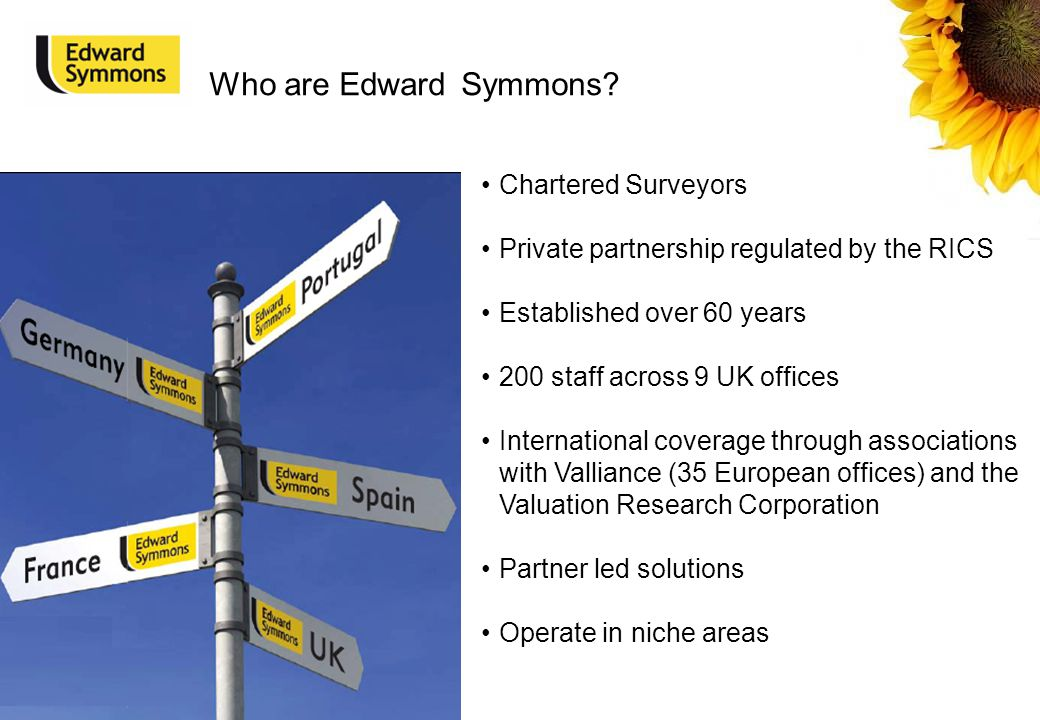 Chartered Surveyors Private partnership regulated by the RICS Established over 60 years 200 staff across 9 UK offices International coverage through associations with Valliance (35 European offices) and the Valuation Research Corporation Partner led solutions Operate in niche areas Who are Edward Symmons?