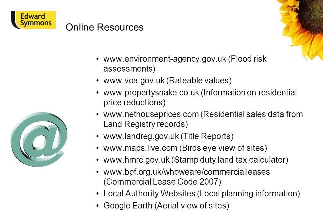 Online Resources www.environment-agency.gov.uk (Flood risk assessments) www.voa.gov.uk (Rateable values) www.propertysnake.co.uk (Information on resid