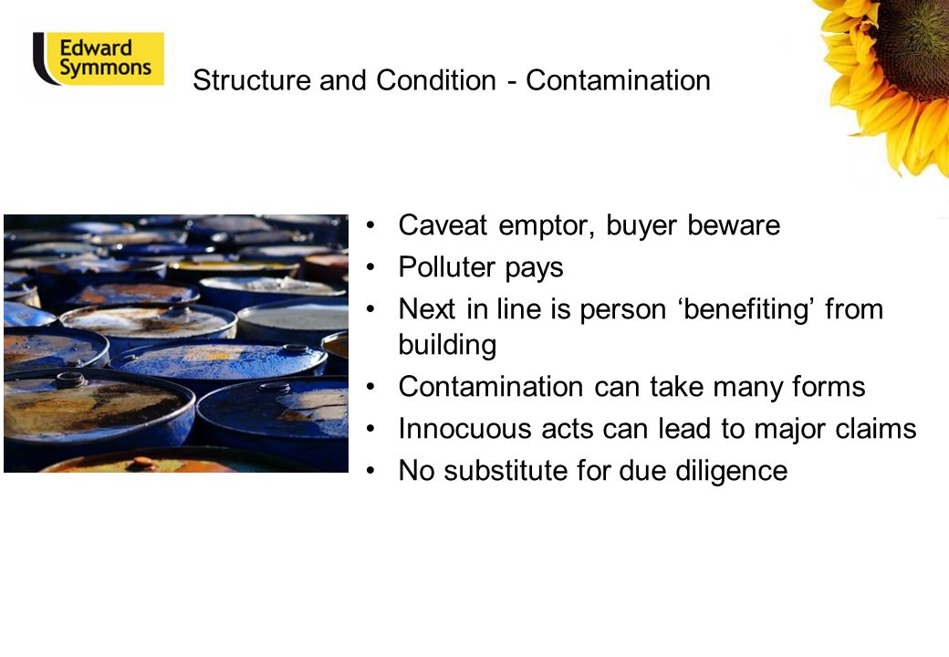 Structure and Condition - Contamination Caveat emptor, buyer beware Polluter pays Next in line is person 'benefiting' from building Contamination can