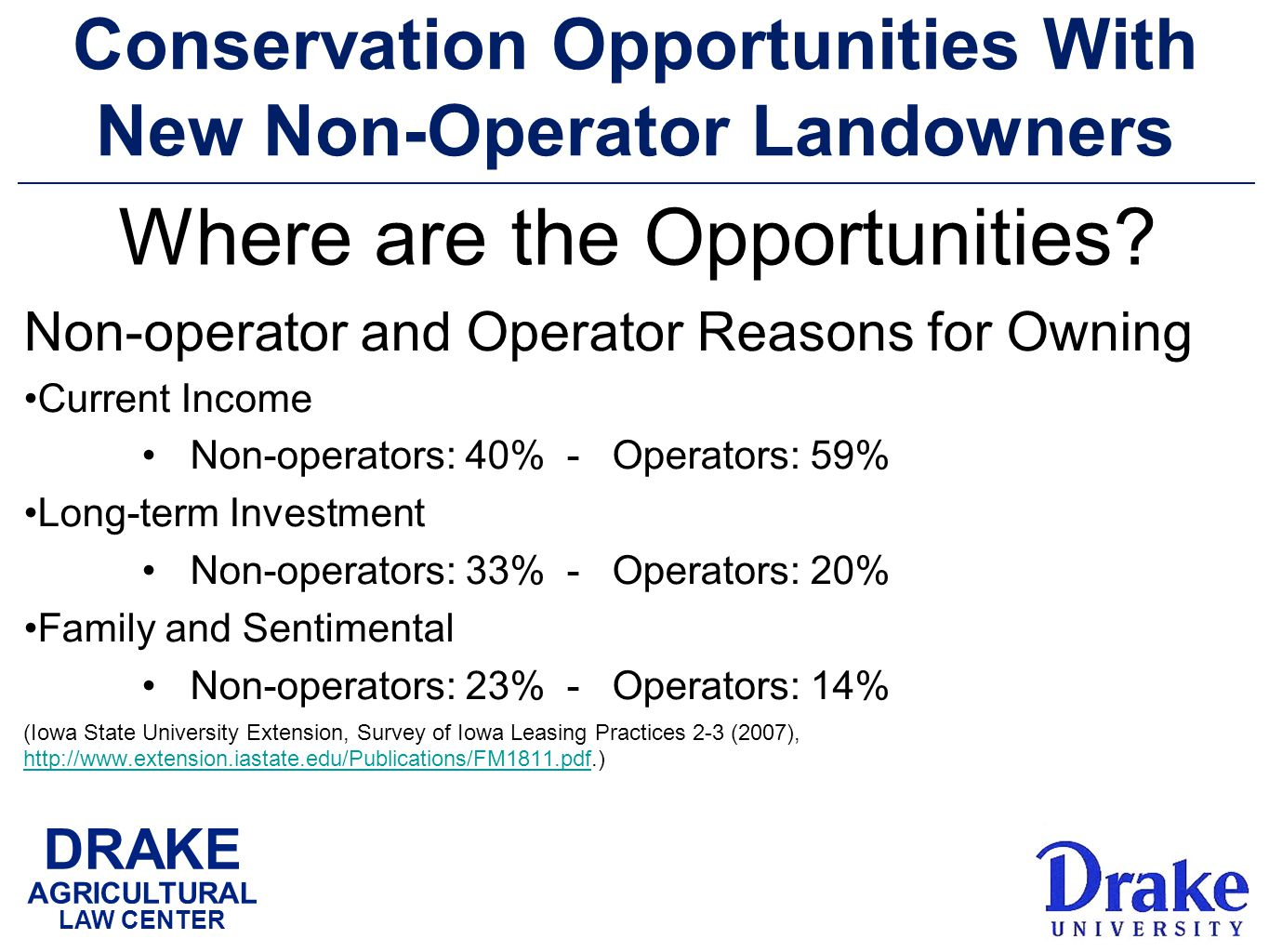 DRAKE AGRICULTURAL LAW CENTER Conservation Opportunities With New Non-Operator Landowners Non-operator and Operator Reasons for Owning Current Income Non-operators: 40% - Operators: 59% Long-term Investment Non-operators: 33% - Operators: 20% Family and Sentimental Non-operators: 23% - Operators: 14% (Iowa State University Extension, Survey of Iowa Leasing Practices 2-3 (2007), http://www.extension.iastate.edu/Publications/FM1811.pdf.) http://www.extension.iastate.edu/Publications/FM1811.pdf Where are the Opportunities