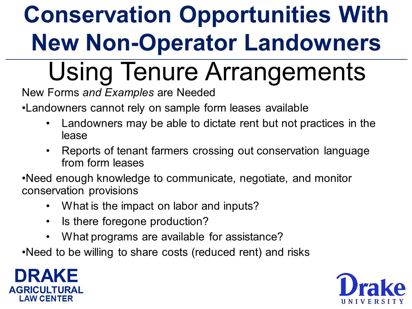 DRAKE AGRICULTURAL LAW CENTER Conservation Opportunities With New Non-Operator Landowners New Forms and Examples are Needed Landowners cannot rely on sample form leases available Landowners may be able to dictate rent but not practices in the lease Reports of tenant farmers crossing out conservation language from form leases Need enough knowledge to communicate, negotiate, and monitor conservation provisions What is the impact on labor and inputs.