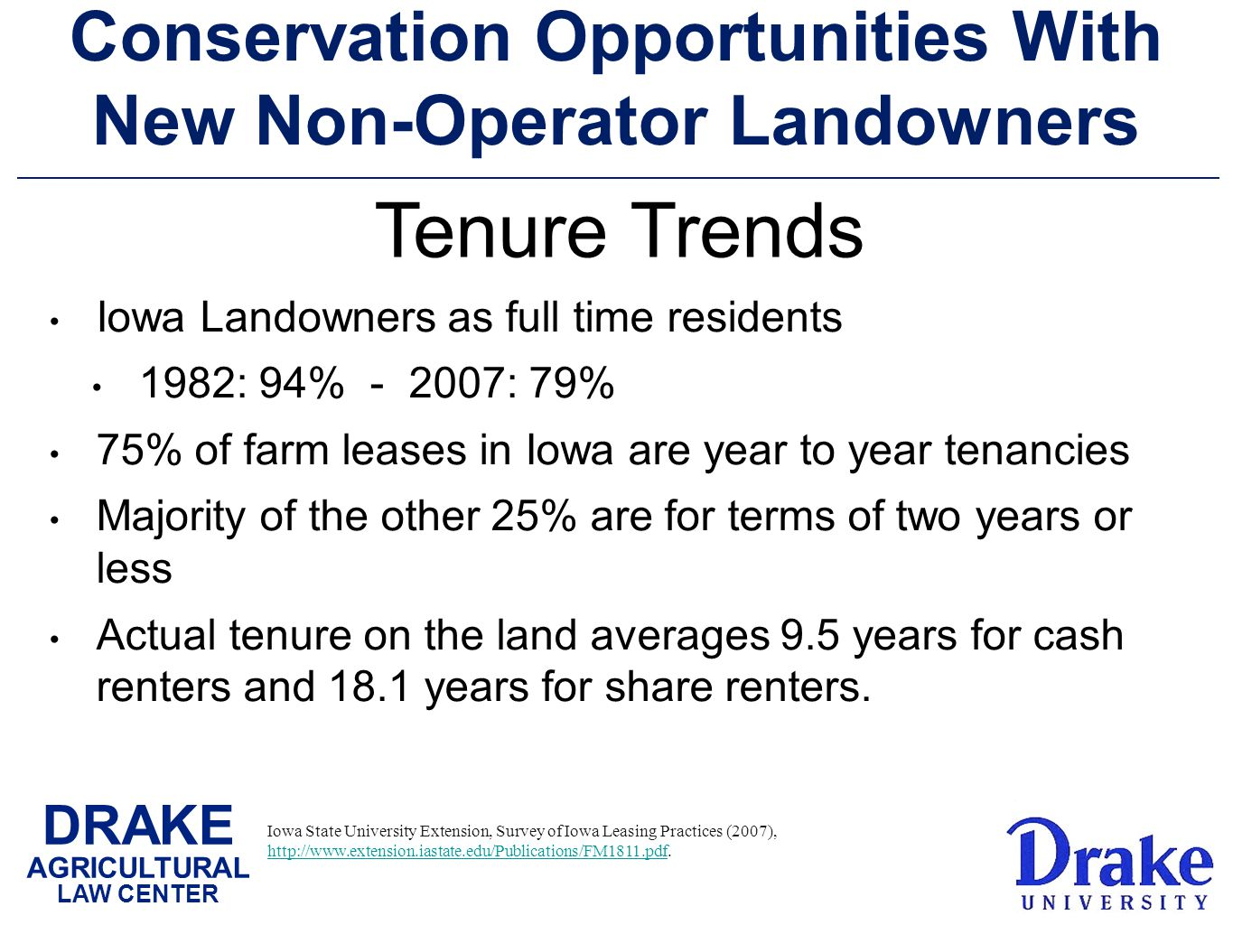 DRAKE AGRICULTURAL LAW CENTER Conservation Opportunities With New Non-Operator Landowners Iowa Landowners as full time residents 1982: 94% - 2007: 79% 75% of farm leases in Iowa are year to year tenancies Majority of the other 25% are for terms of two years or less Actual tenure on the land averages 9.5 years for cash renters and 18.1 years for share renters.