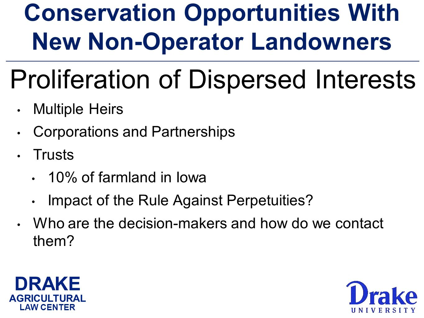 DRAKE AGRICULTURAL LAW CENTER Conservation Opportunities With New Non-Operator Landowners Multiple Heirs Corporations and Partnerships Trusts 10% of farmland in Iowa Impact of the Rule Against Perpetuities.