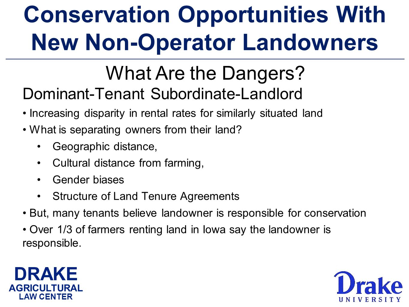 DRAKE AGRICULTURAL LAW CENTER Conservation Opportunities With New Non-Operator Landowners Dominant-Tenant Subordinate-Landlord Increasing disparity in rental rates for similarly situated land What is separating owners from their land.