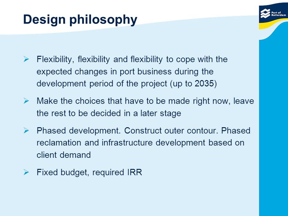 Design philosophy  Flexibility, flexibility and flexibility to cope with the expected changes in port business during the development period of the project (up to 2035)  Make the choices that have to be made right now, leave the rest to be decided in a later stage  Phased development.