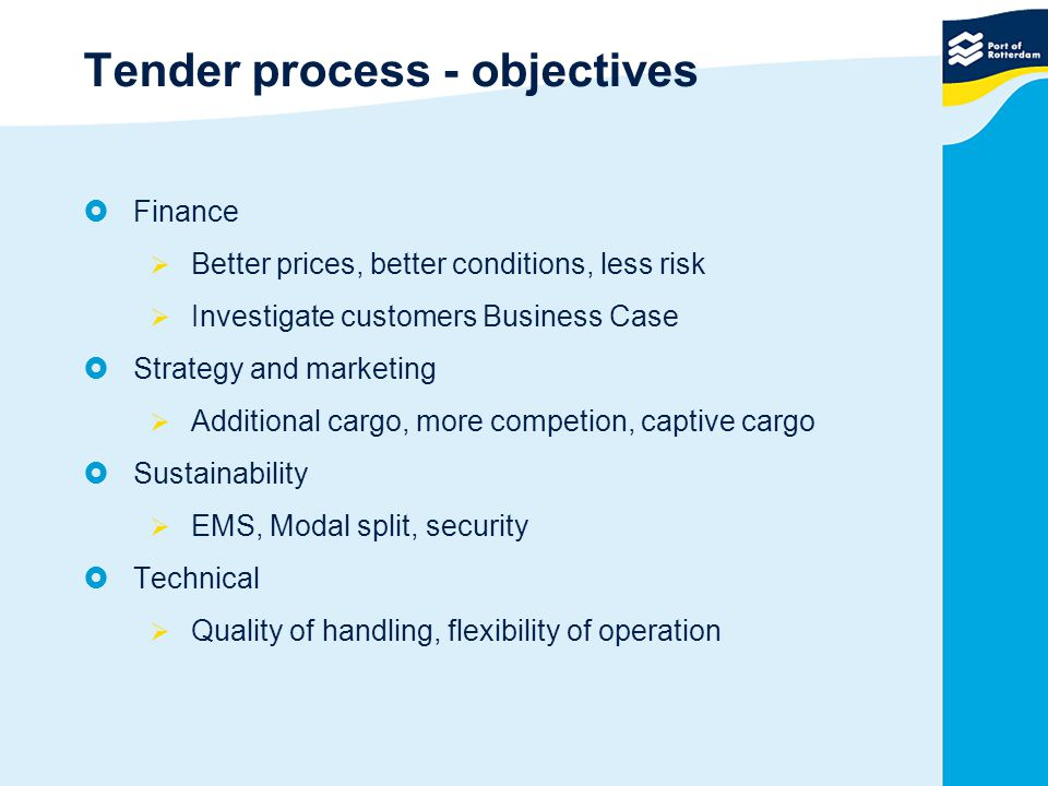 Tender process - objectives  Finance  Better prices, better conditions, less risk  Investigate customers Business Case  Strategy and marketing  Additional cargo, more competion, captive cargo  Sustainability  EMS, Modal split, security  Technical  Quality of handling, flexibility of operation