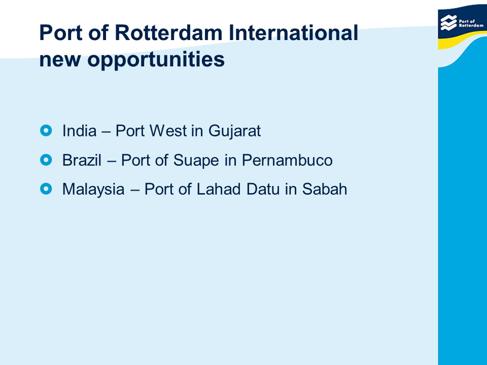 Port of Rotterdam International new opportunities  India – Port West in Gujarat  Brazil – Port of Suape in Pernambuco  Malaysia – Port of Lahad Dat