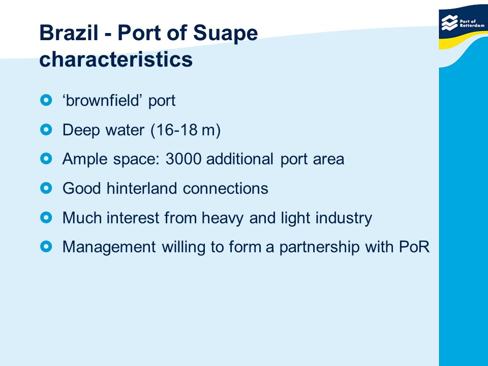 Brazil - Port of Suape characteristics  'brownfield' port  Deep water (16-18 m)  Ample space: 3000 additional port area  Good hinterland connections  Much interest from heavy and light industry  Management willing to form a partnership with PoR