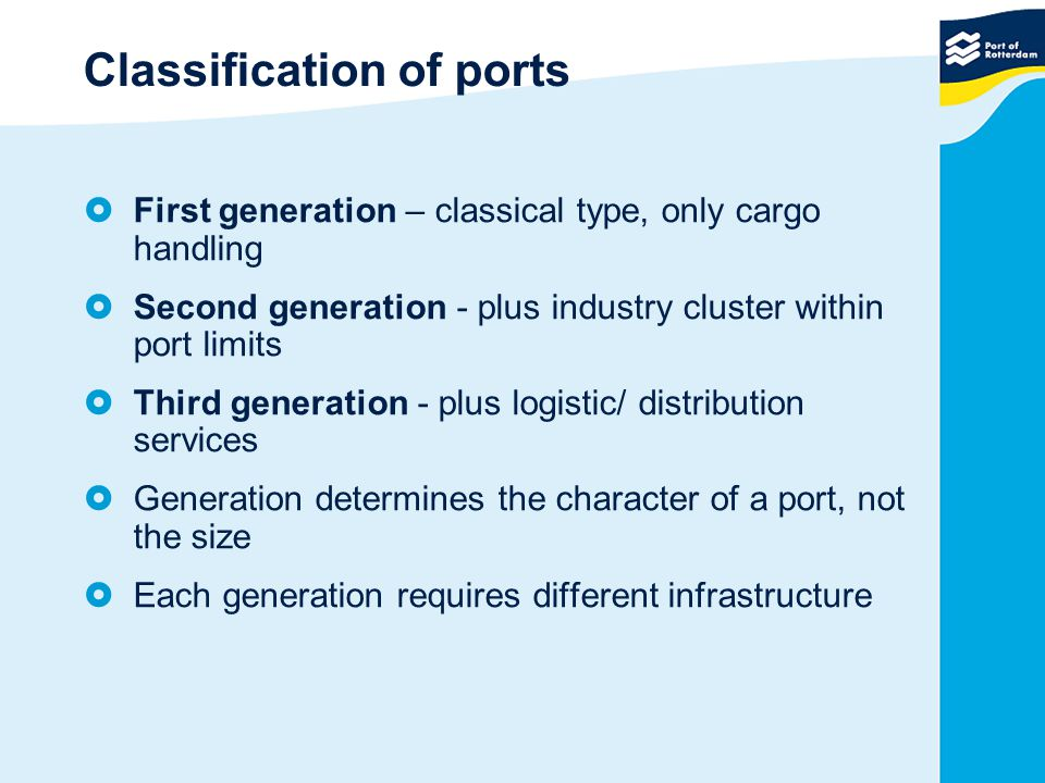 Classification of ports  First generation – classical type, only cargo handling  Second generation - plus industry cluster within port limits  Third generation - plus logistic/ distribution services  Generation determines the character of a port, not the size  Each generation requires different infrastructure