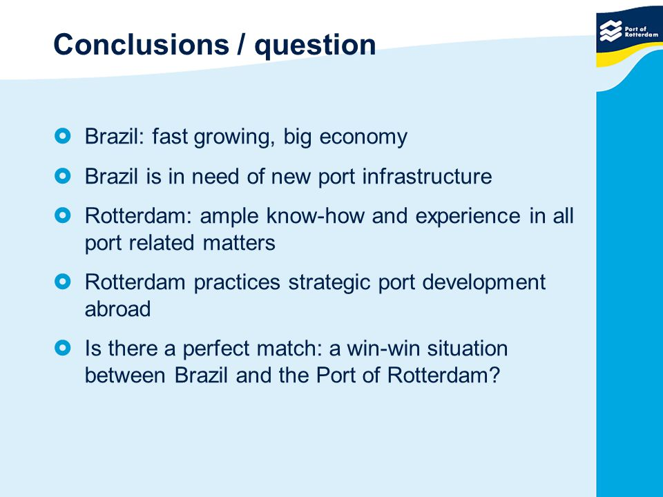 Conclusions / question  Brazil: fast growing, big economy  Brazil is in need of new port infrastructure  Rotterdam: ample know-how and experience i