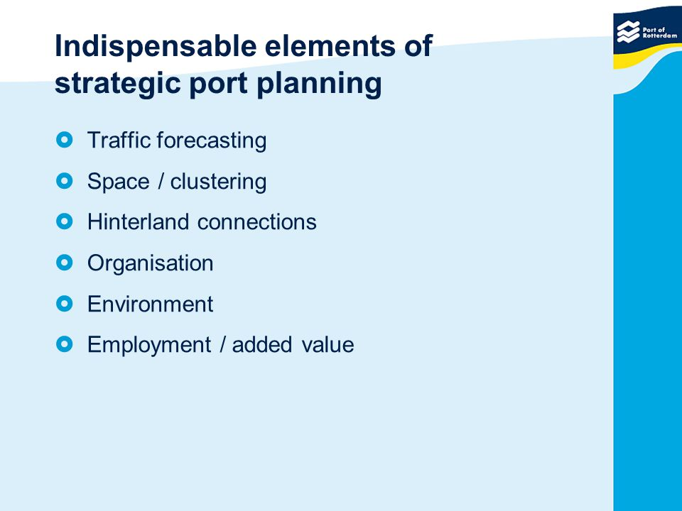 Indispensable elements of strategic port planning  Traffic forecasting  Space / clustering  Hinterland connections  Organisation  Environment  Employment / added value