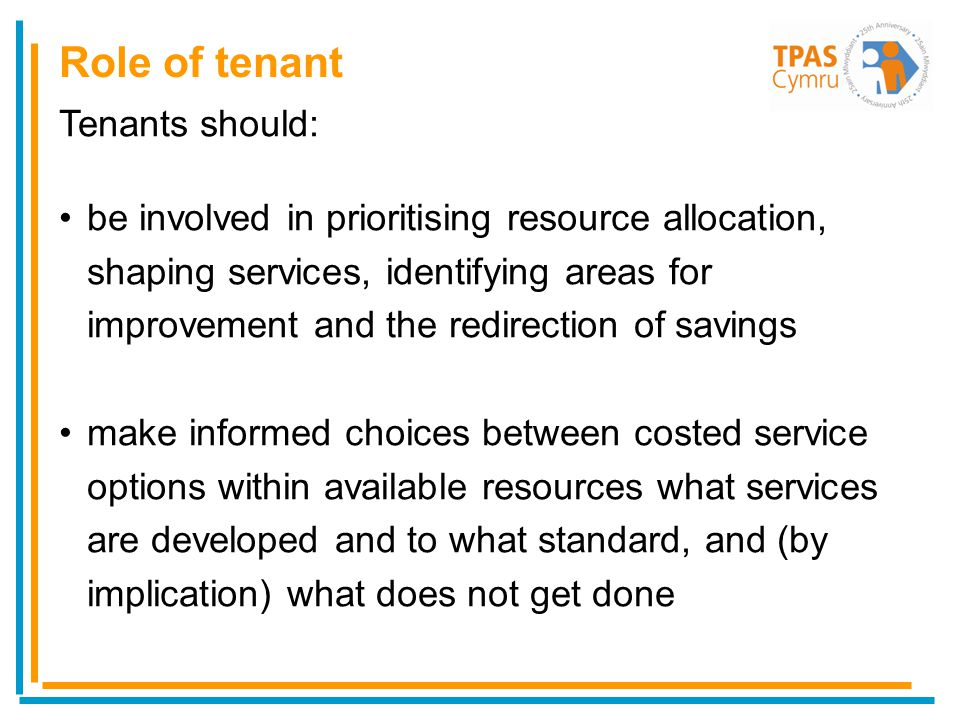 Tenants should: be involved in prioritising resource allocation, shaping services, identifying areas for improvement and the redirection of savings make informed choices between costed service options within available resources what services are developed and to what standard, and (by implication) what does not get done Role of tenant
