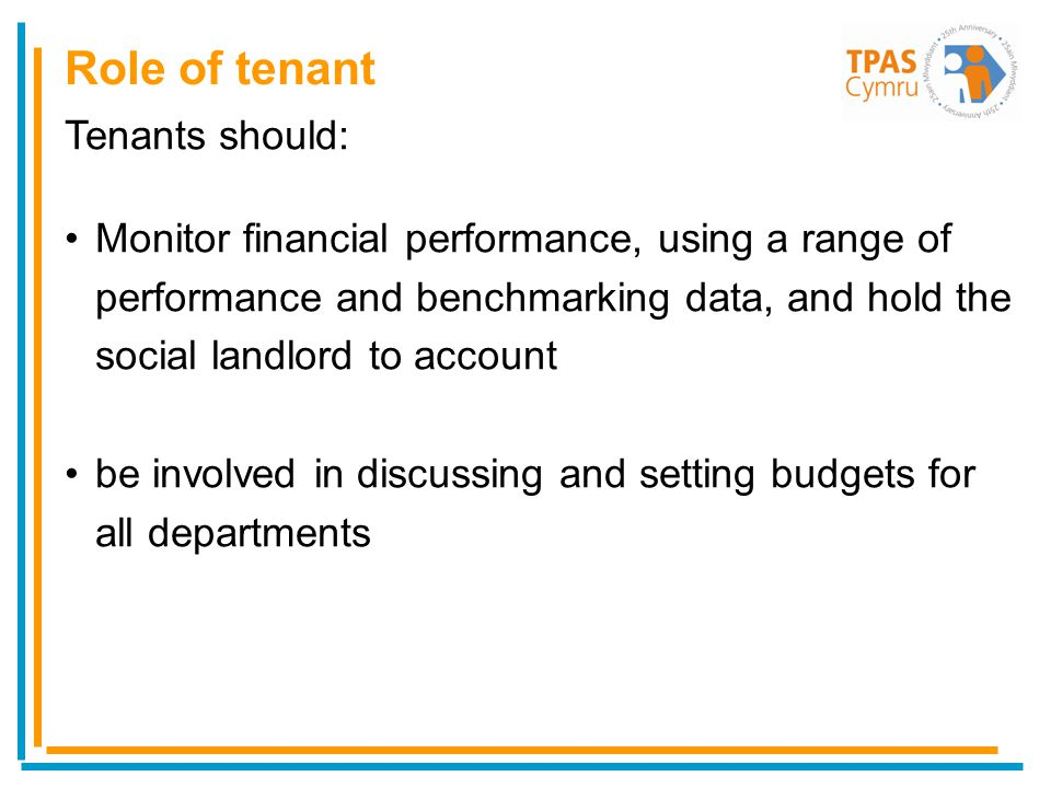 Tenants should: Monitor financial performance, using a range of performance and benchmarking data, and hold the social landlord to account be involved in discussing and setting budgets for all departments Role of tenant