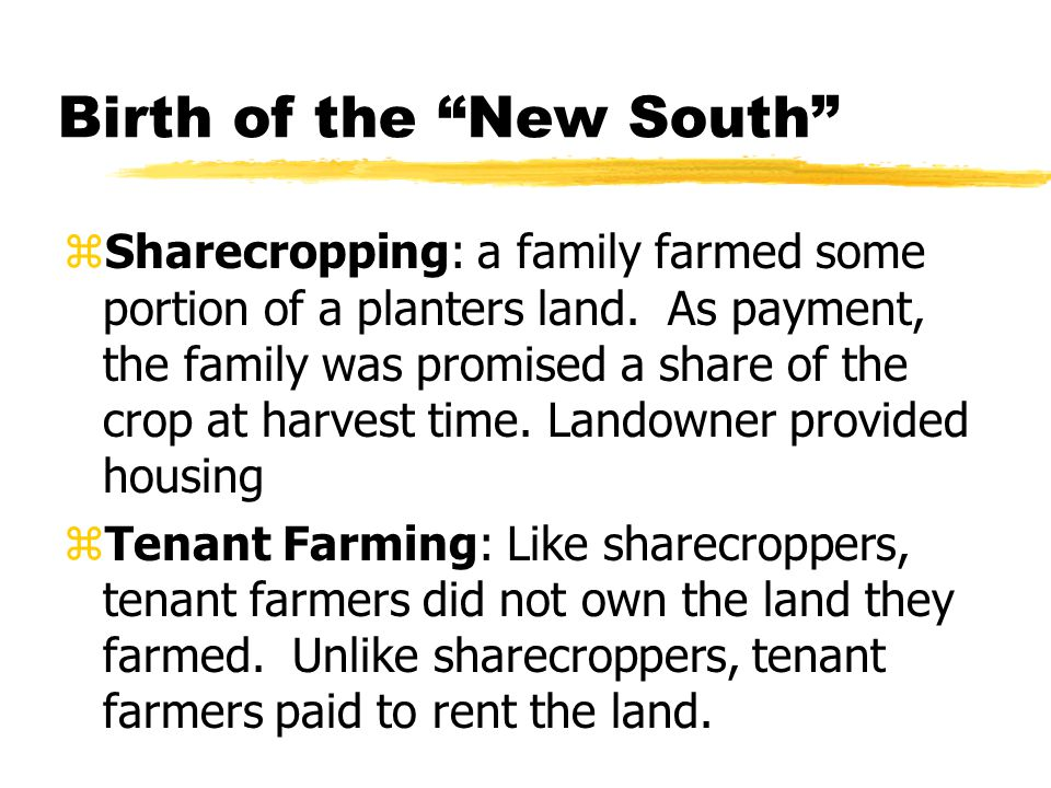 "Birth of the ""New South"" zSharecropping: a family farmed some portion of a planters land. As payment, the family was promised a share of the crop at h"