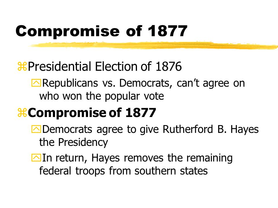 Compromise of 1877 zPresidential Election of 1876 yRepublicans vs. Democrats, can't agree on who won the popular vote zCompromise of 1877 yDemocrats a