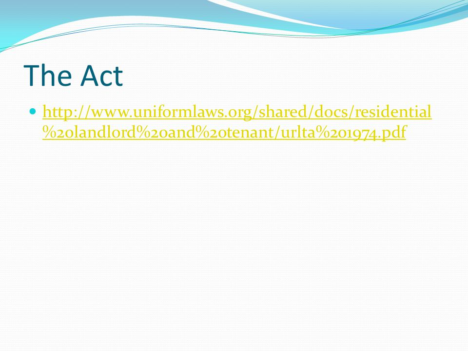 The Act http://www.uniformlaws.org/shared/docs/residential %20landlord%20and%20tenant/urlta%201974.pdf http://www.uniformlaws.org/shared/docs/resident