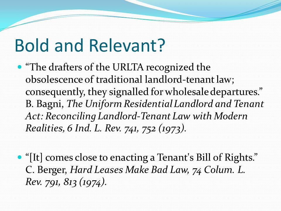 "Bold and Relevant? ""The drafters of the URLTA recognized the obsolescence of traditional landlord-tenant law; consequently, they signalled for wholesa"