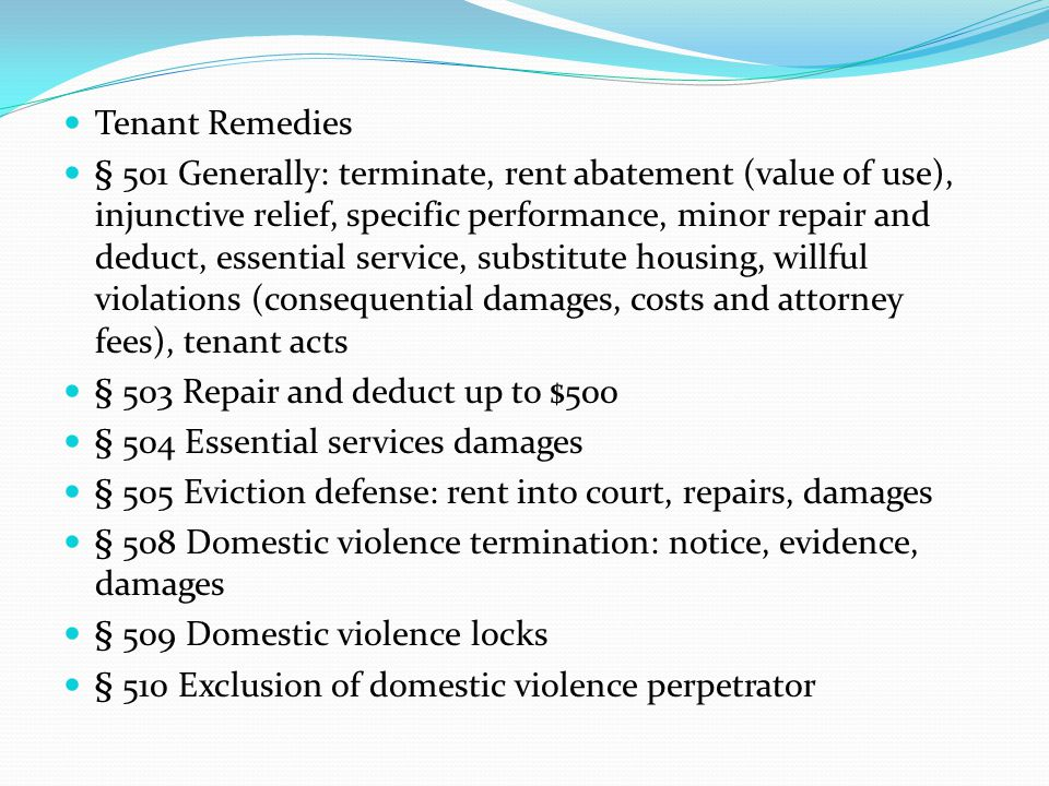 Tenant Remedies § 501 Generally: terminate, rent abatement (value of use), injunctive relief, specific performance, minor repair and deduct, essential