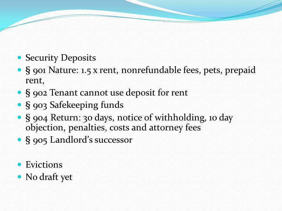 Security Deposits § 901 Nature: 1.5 x rent, nonrefundable fees, pets, prepaid rent, § 902 Tenant cannot use deposit for rent § 903 Safekeeping funds §