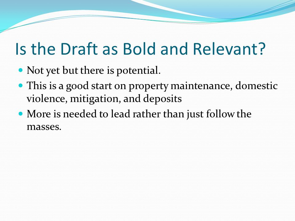 Is the Draft as Bold and Relevant? Not yet but there is potential. This is a good start on property maintenance, domestic violence, mitigation, and de