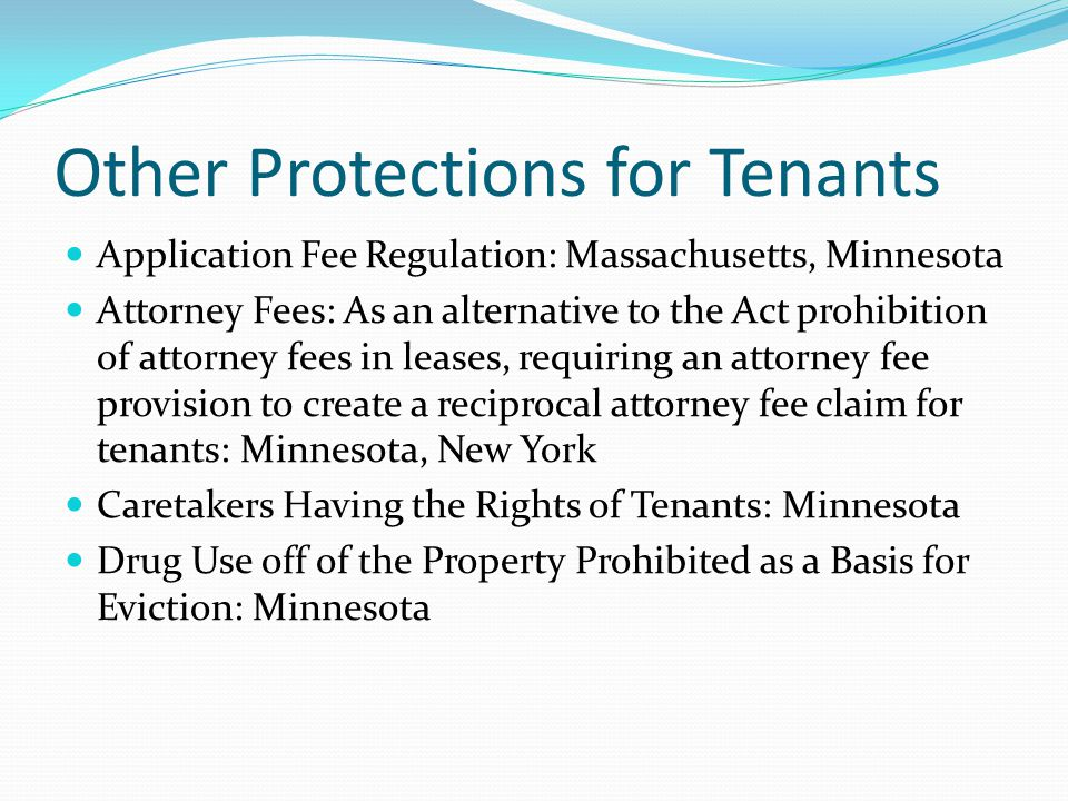 Other Protections for Tenants Application Fee Regulation: Massachusetts, Minnesota Attorney Fees: As an alternative to the Act prohibition of attorney