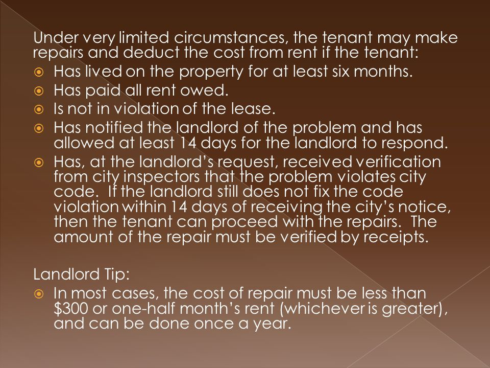 Under very limited circumstances, the tenant may make repairs and deduct the cost from rent if the tenant:  Has lived on the property for at least six months.