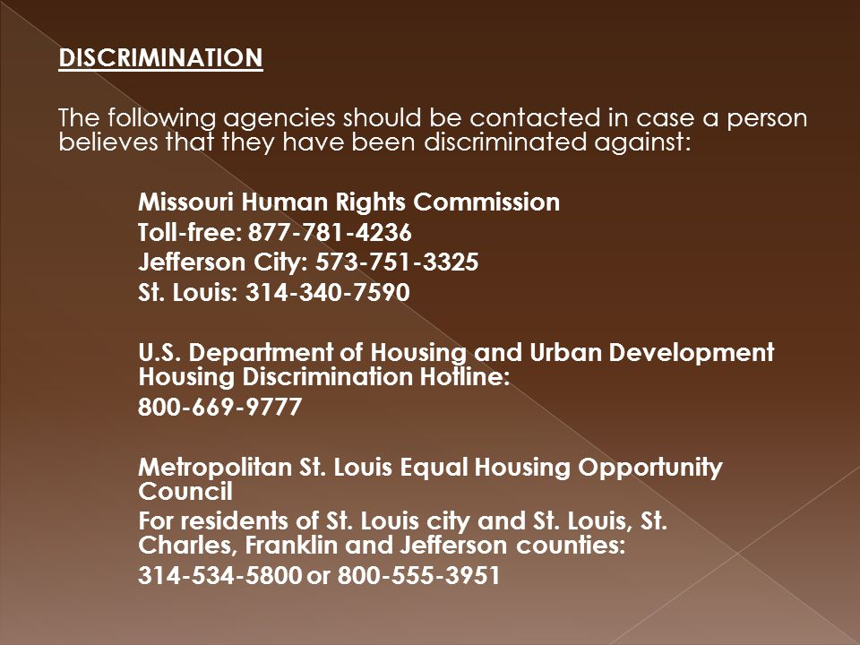 DISCRIMINATION The following agencies should be contacted in case a person believes that they have been discriminated against: Missouri Human Rights Commission Toll-free: 877-781-4236 Jefferson City: 573-751-3325 St.
