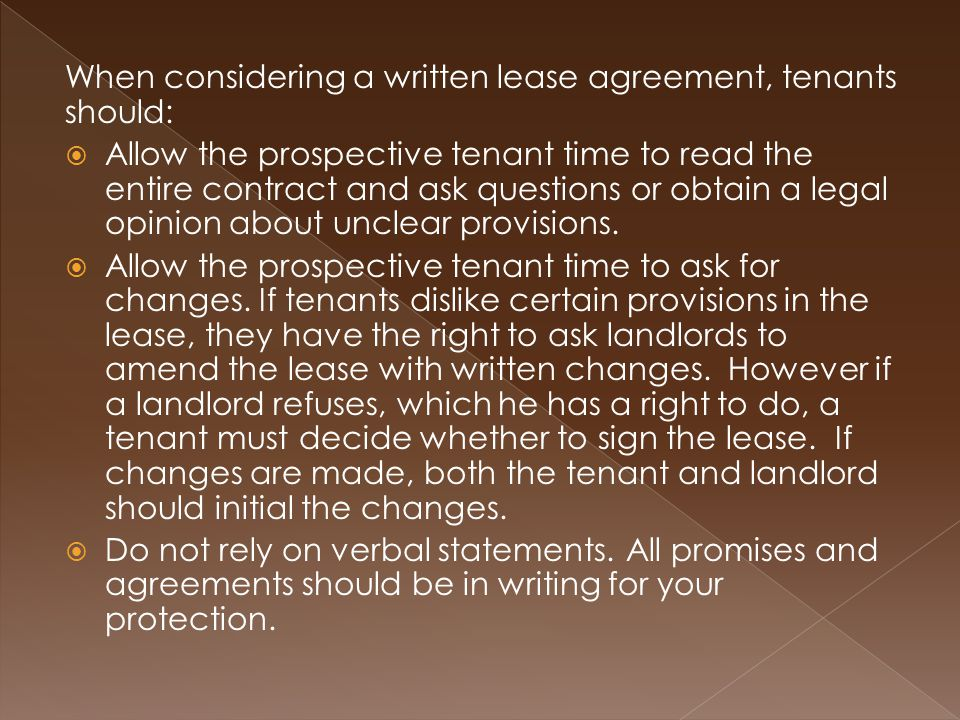 When considering a written lease agreement, tenants should:  Allow the prospective tenant time to read the entire contract and ask questions or obtain a legal opinion about unclear provisions.