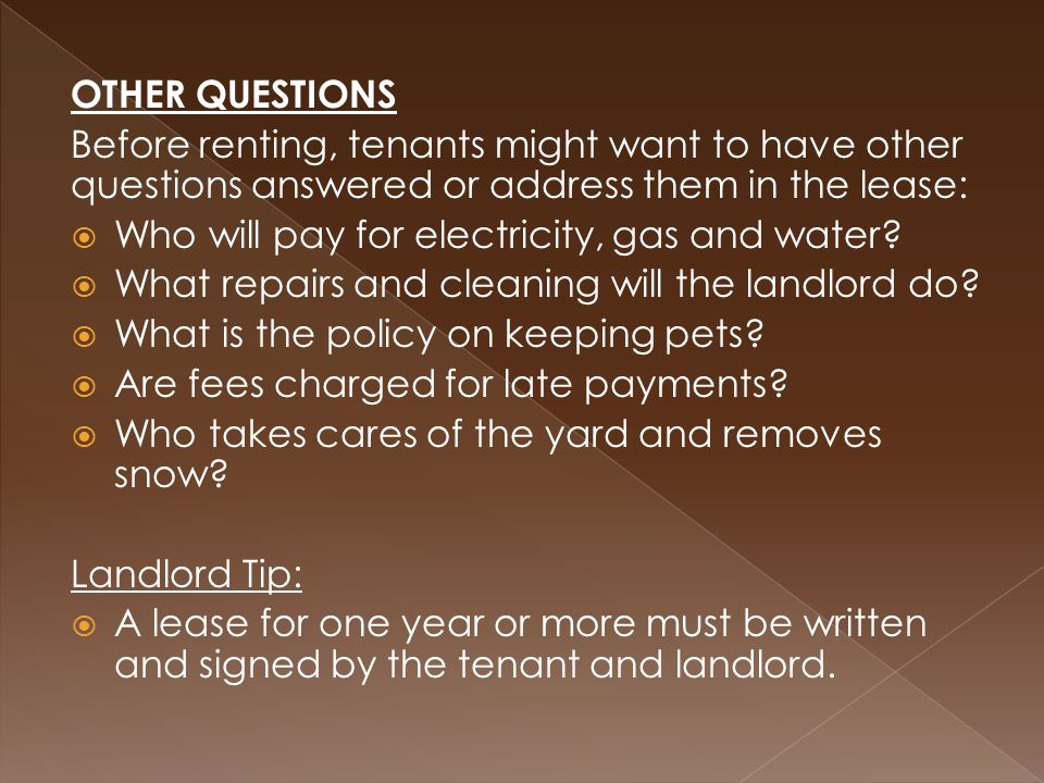 OTHER QUESTIONS Before renting, tenants might want to have other questions answered or address them in the lease:  Who will pay for electricity, gas and water.