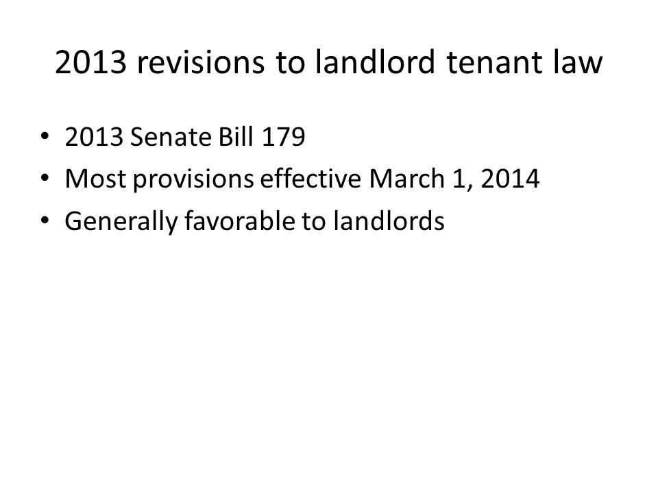 2013 revisions to landlord tenant law 2013 Senate Bill 179 Most provisions effective March 1, 2014 Generally favorable to landlords
