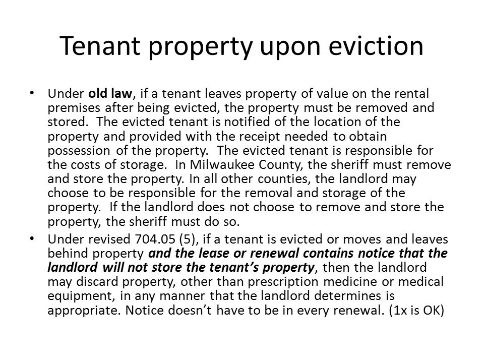 Tenant property upon eviction Under old law, if a tenant leaves property of value on the rental premises after being evicted, the property must be rem