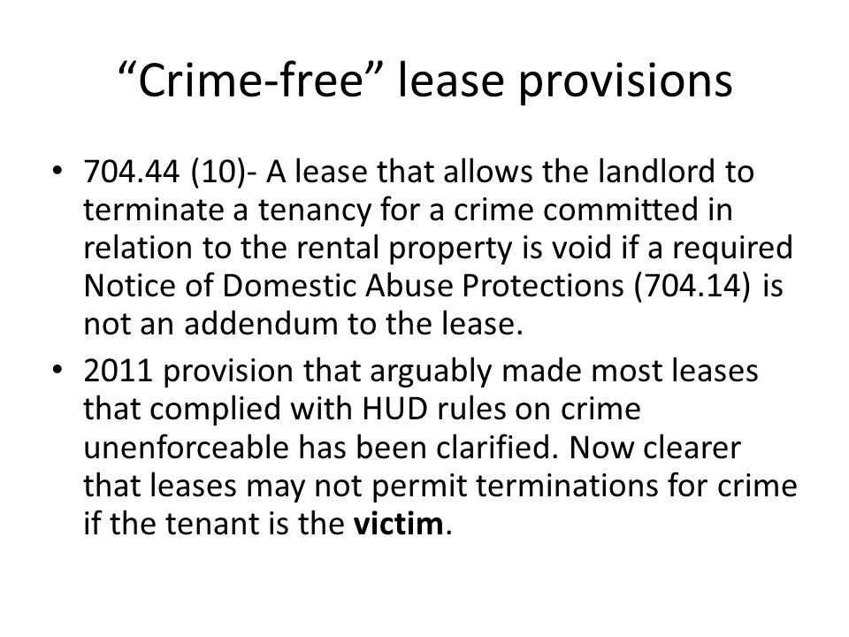 """Crime-free"" lease provisions 704.44 (10)- A lease that allows the landlord to terminate a tenancy for a crime committed in relation to the rental pro"