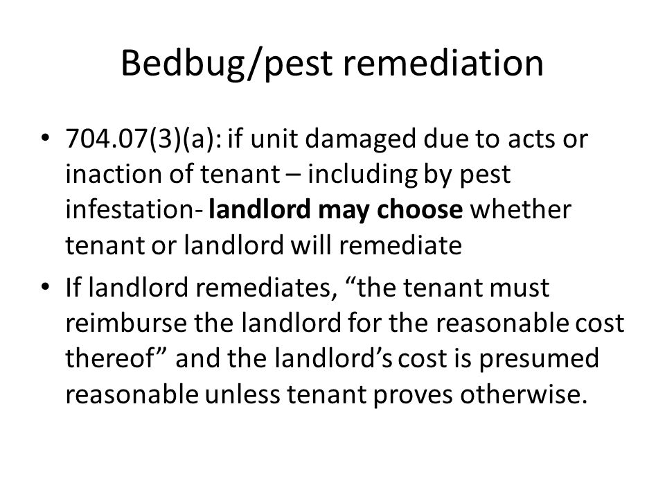 Bedbug/pest remediation 704.07(3)(a): if unit damaged due to acts or inaction of tenant – including by pest infestation- landlord may choose whether t