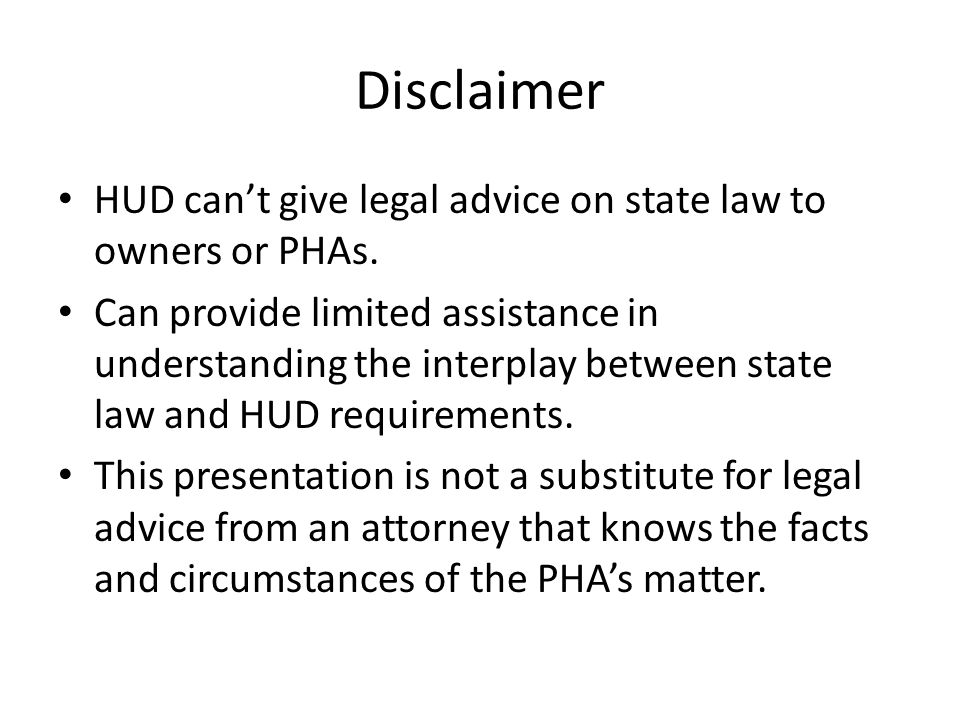 Disclaimer HUD can't give legal advice on state law to owners or PHAs. Can provide limited assistance in understanding the interplay between state law