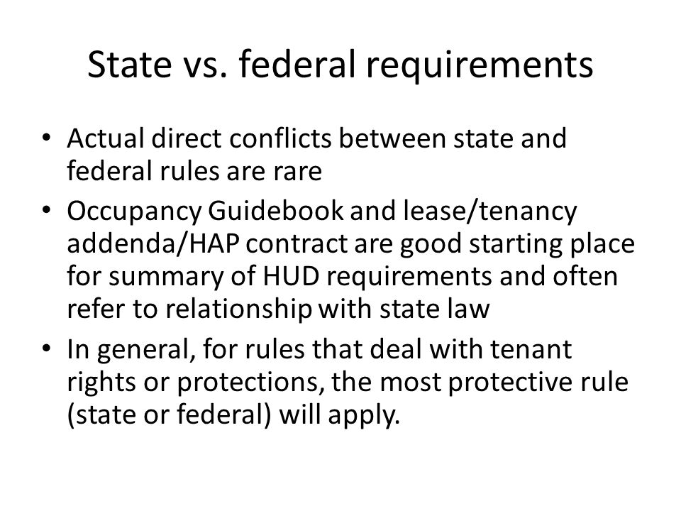 State vs. federal requirements Actual direct conflicts between state and federal rules are rare Occupancy Guidebook and lease/tenancy addenda/HAP cont