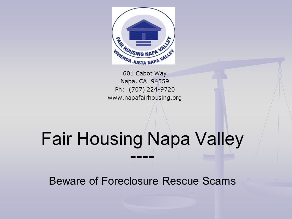 Fair Housing Napa Valley ---- Beware of Foreclosure Rescue Scams 601 Cabot Way Napa, CA 94559 Ph: (707) 224-9720 www.napafairhousing.org