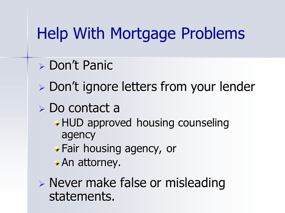 Help With Mortgage Problems  Don't Panic  Don't ignore letters from your lender  Do contact a HUD approved housing counseling agency Fair housing agency, or An attorney.