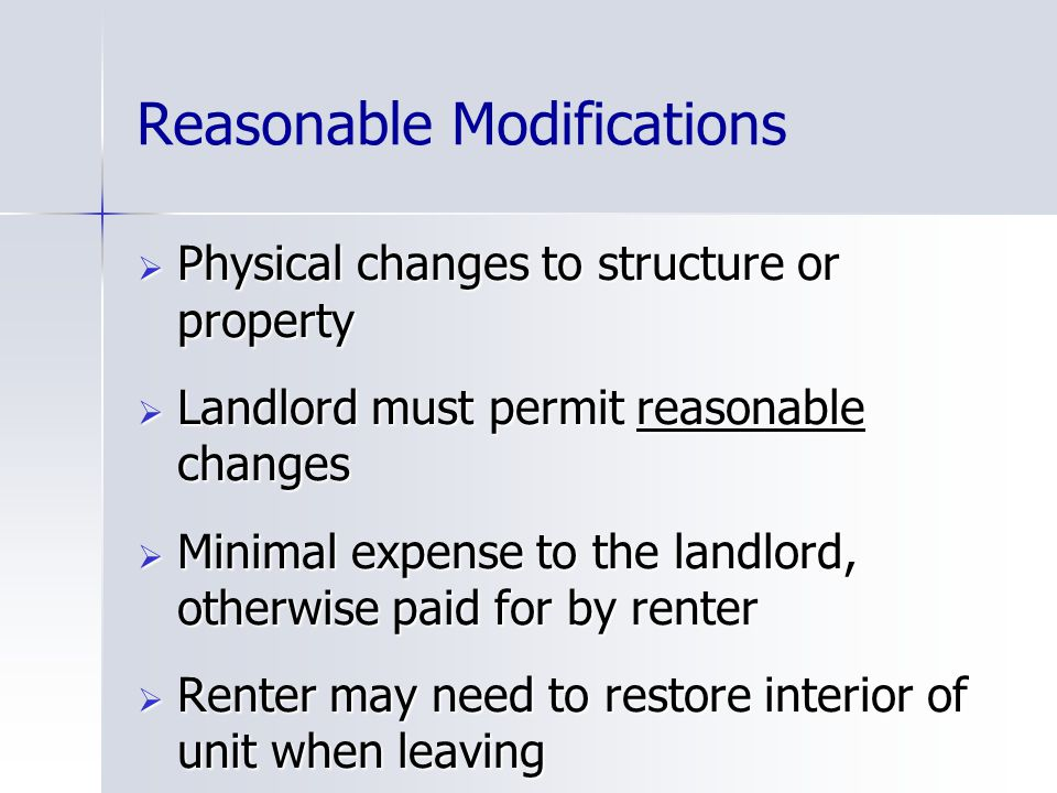 Reasonable Modifications  Physical changes to structure or property  Landlord must permit reasonable changes  Minimal expense to the landlord, otherwise paid for by renter  Renter may need to restore interior of unit when leaving