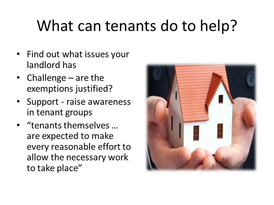 What can tenants do to help? Find out what issues your landlord has Challenge – are the exemptions justified? Support - raise awareness in tenant grou