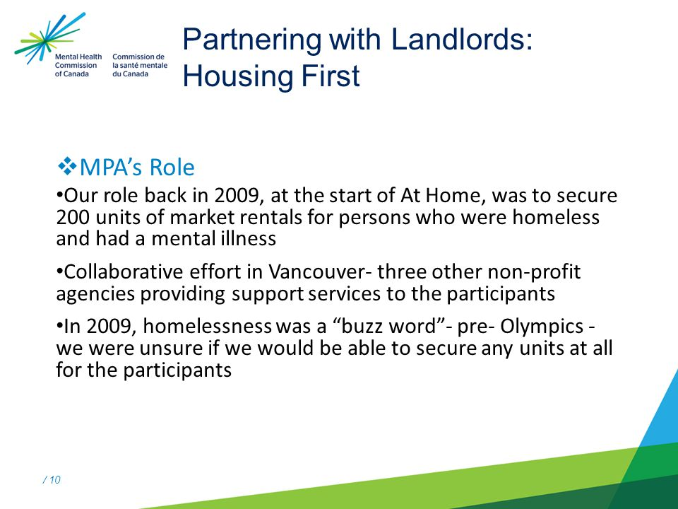 / 10 Partnering with Landlords: Housing First  MPA's Role Our role back in 2009, at the start of At Home, was to secure 200 units of market rentals for persons who were homeless and had a mental illness Collaborative effort in Vancouver- three other non-profit agencies providing support services to the participants In 2009, homelessness was a buzz word - pre- Olympics - we were unsure if we would be able to secure any units at all for the participants