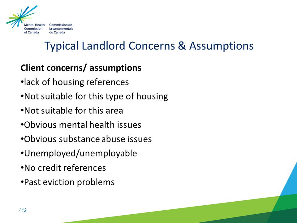 / 12 Typical Landlord Concerns & Assumptions Client concerns/ assumptions lack of housing references Not suitable for this type of housing Not suitable for this area Obvious mental health issues Obvious substance abuse issues Unemployed/unemployable No credit references Past eviction problems